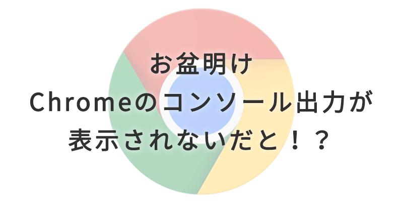 【2017お盆明け】Chromeのコンソールログが表示されない時の対処法