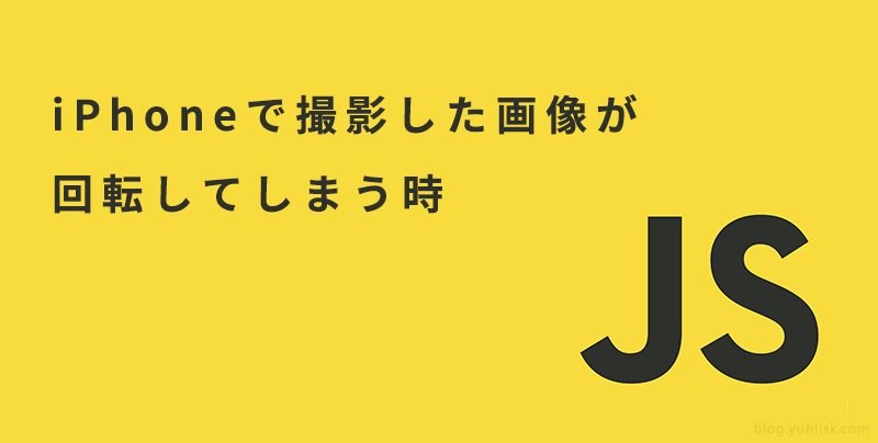 【JavaScript】iPhoneで撮影した画像をアップロードすると回転してしまう時の解決方法